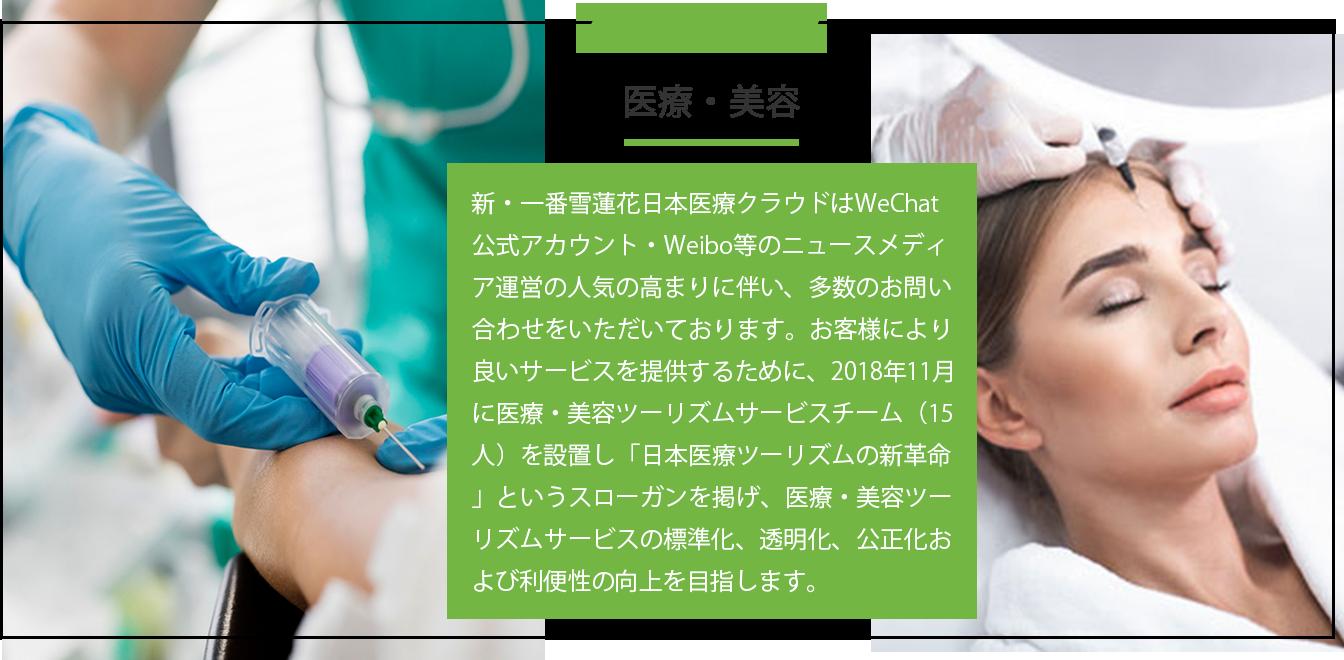 医療・美容 新・一番雪蓮花日本医療クラウドはWeChat公式アカウント・Weibo等のニュースメディア運営の人気の高まりに伴い、多数のお問い合わせをいただいております。お客様により良いサービスを提供するために、2018年11月に医療・美容ツーリズムサービスチーム(15人)を設置し「日本医療ツーリズムの新革命」というスローガンを掲げ、医療・美容ツーリズムサービスの標準化、透明化、公正化および利便性の向上を目指します。